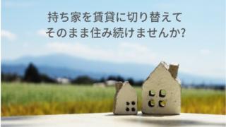 持ち家を賃貸に切り替えて そのまま住み続けませんか_